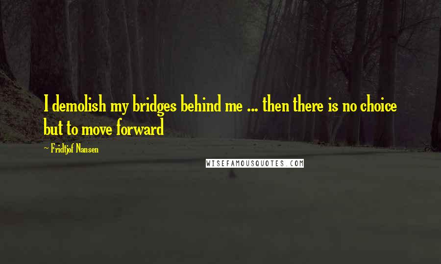 Fridtjof Nansen quotes: I demolish my bridges behind me ... then there is no choice but to move forward