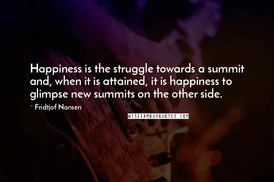 Fridtjof Nansen quotes: Happiness is the struggle towards a summit and, when it is attained, it is happiness to glimpse new summits on the other side.