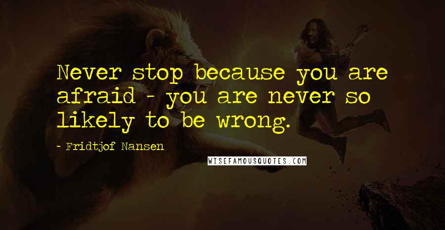 Fridtjof Nansen quotes: Never stop because you are afraid - you are never so likely to be wrong.