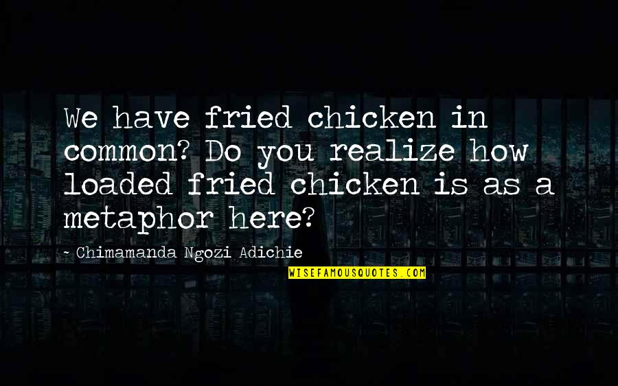 Fried Chicken Quotes By Chimamanda Ngozi Adichie: We have fried chicken in common? Do you