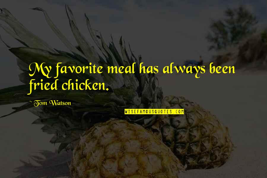 Fried Chicken Quotes By Tom Watson: My favorite meal has always been fried chicken.