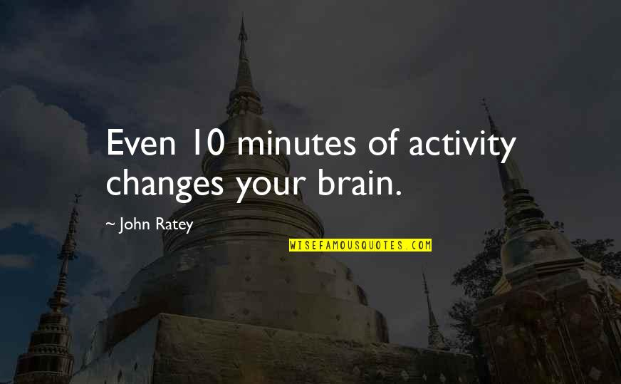 Fried Dough Quotes By John Ratey: Even 10 minutes of activity changes your brain.
