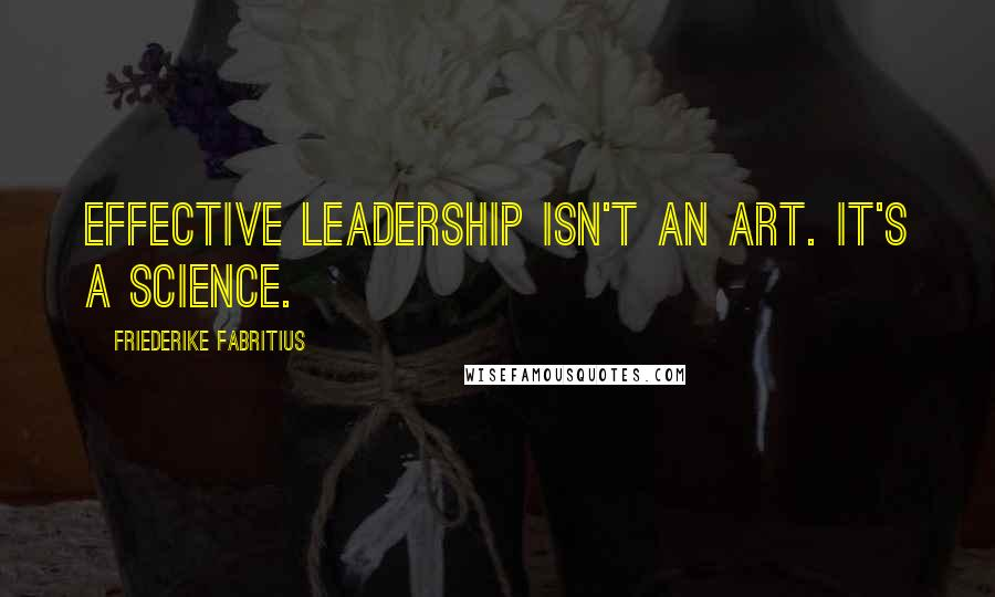 Friederike Fabritius quotes: effective leadership isn't an art. It's a science.