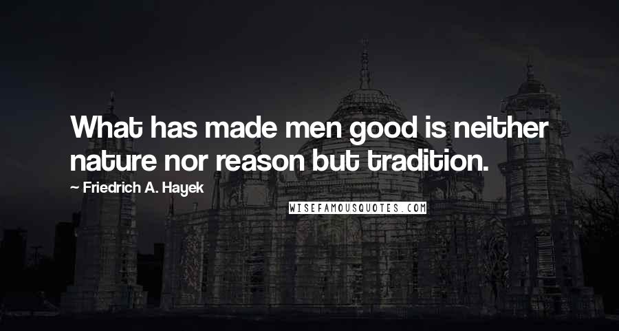 Friedrich A. Hayek quotes: What has made men good is neither nature nor reason but tradition.