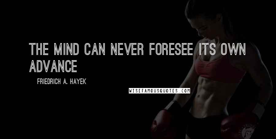 Friedrich A. Hayek quotes: The mind can never foresee its own advance