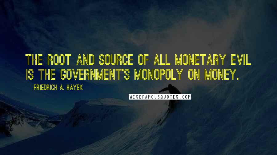Friedrich A. Hayek quotes: The root and source of all monetary evil is the government's monopoly on money.