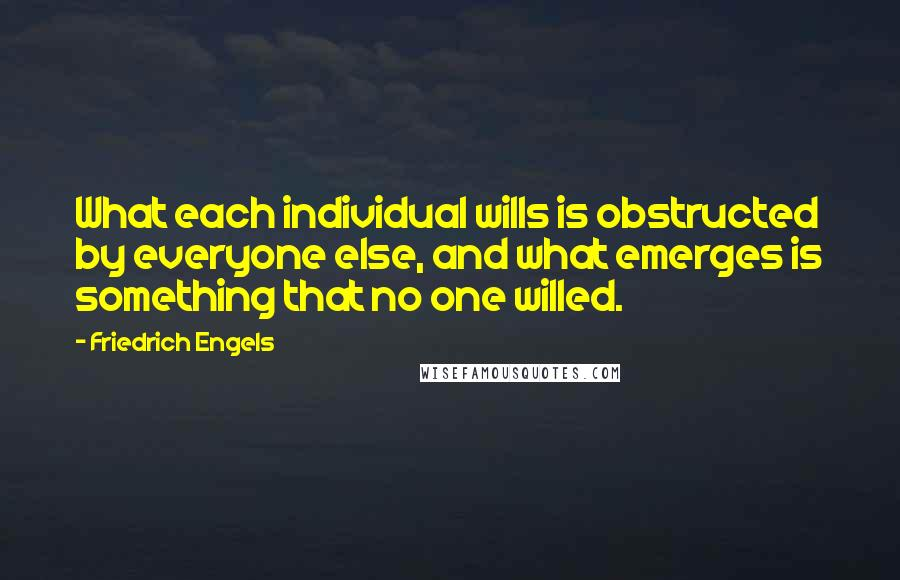 Friedrich Engels quotes: What each individual wills is obstructed by everyone else, and what emerges is something that no one willed.