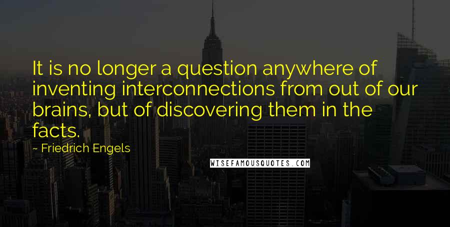 Friedrich Engels quotes: It is no longer a question anywhere of inventing interconnections from out of our brains, but of discovering them in the facts.