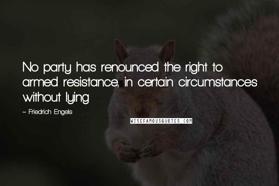 Friedrich Engels quotes: No party has renounced the right to armed resistance, in certain circumstances without lying