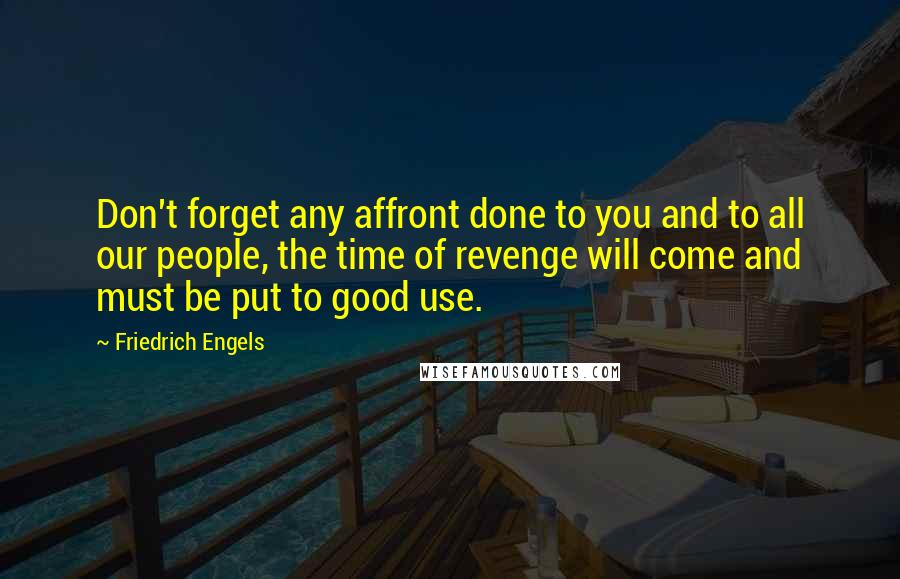 Friedrich Engels quotes: Don't forget any affront done to you and to all our people, the time of revenge will come and must be put to good use.