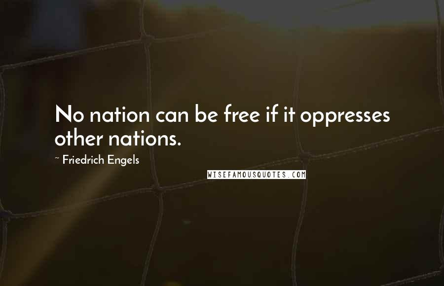 Friedrich Engels quotes: No nation can be free if it oppresses other nations.