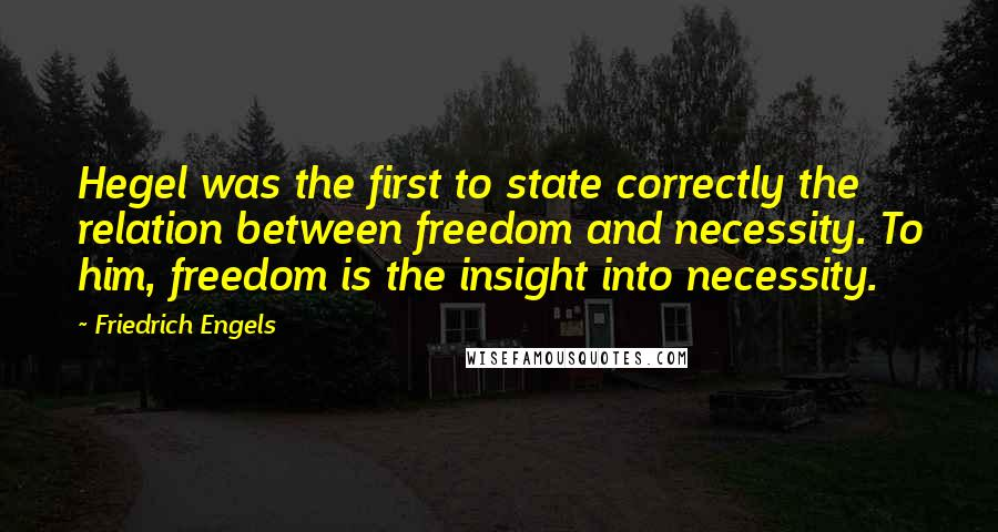 Friedrich Engels quotes: Hegel was the first to state correctly the relation between freedom and necessity. To him, freedom is the insight into necessity.