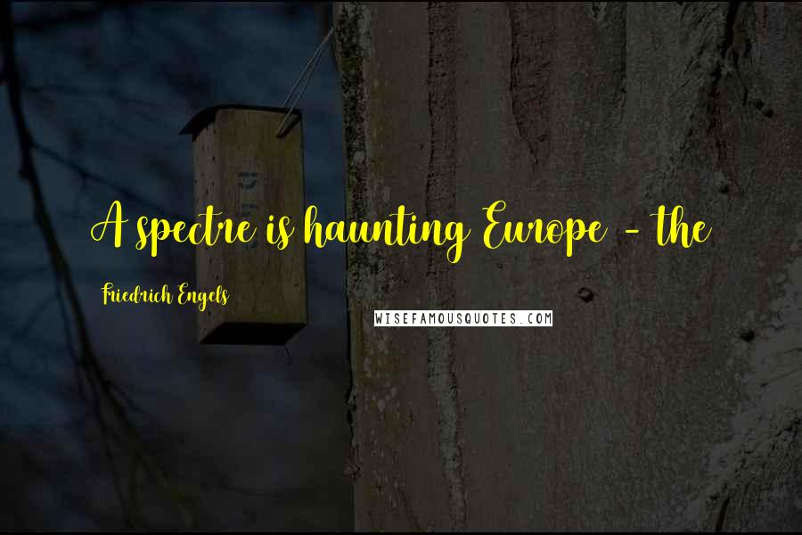 Friedrich Engels quotes: A spectre is haunting Europe - the