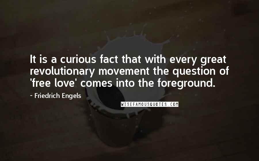 Friedrich Engels quotes: It is a curious fact that with every great revolutionary movement the question of 'free love' comes into the foreground.