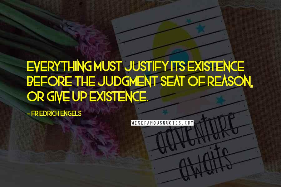 Friedrich Engels quotes: Everything must justify its existence before the judgment seat of Reason, or give up existence.