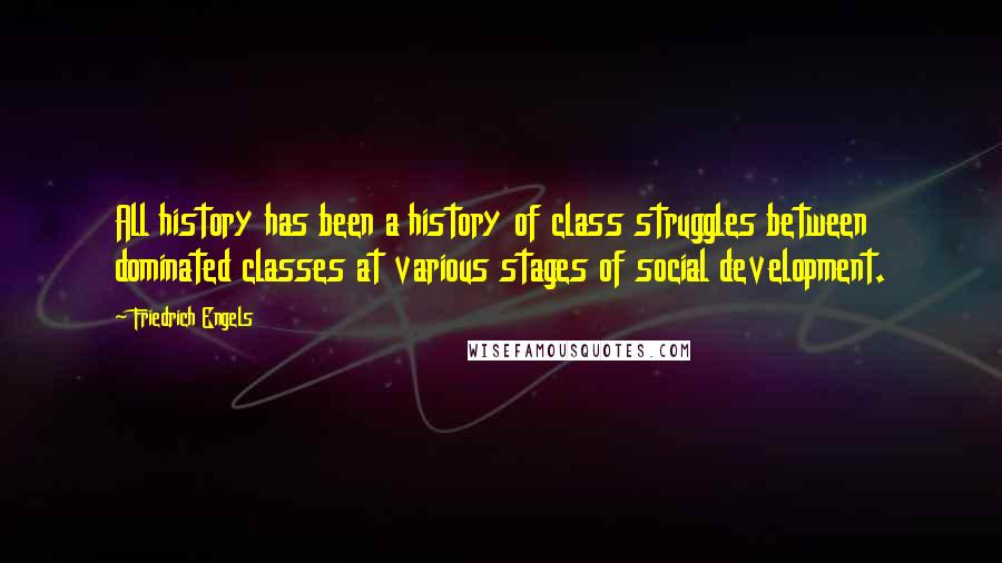 Friedrich Engels quotes: All history has been a history of class struggles between dominated classes at various stages of social development.