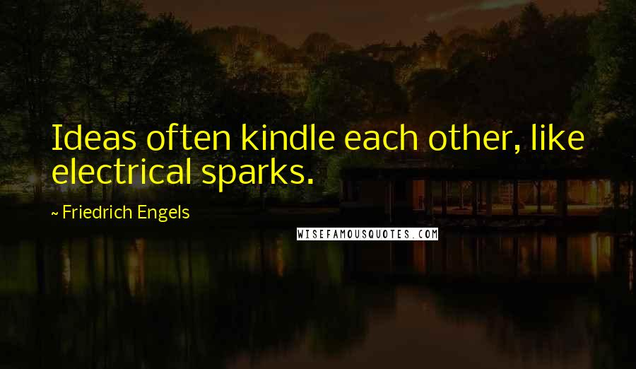 Friedrich Engels quotes: Ideas often kindle each other, like electrical sparks.