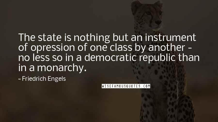 Friedrich Engels quotes: The state is nothing but an instrument of opression of one class by another - no less so in a democratic republic than in a monarchy.