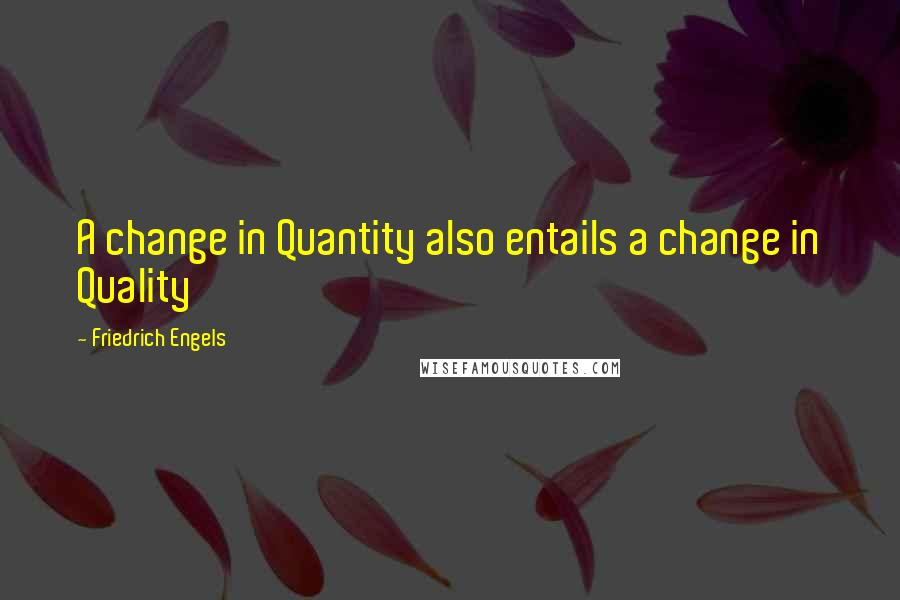 Friedrich Engels quotes: A change in Quantity also entails a change in Quality