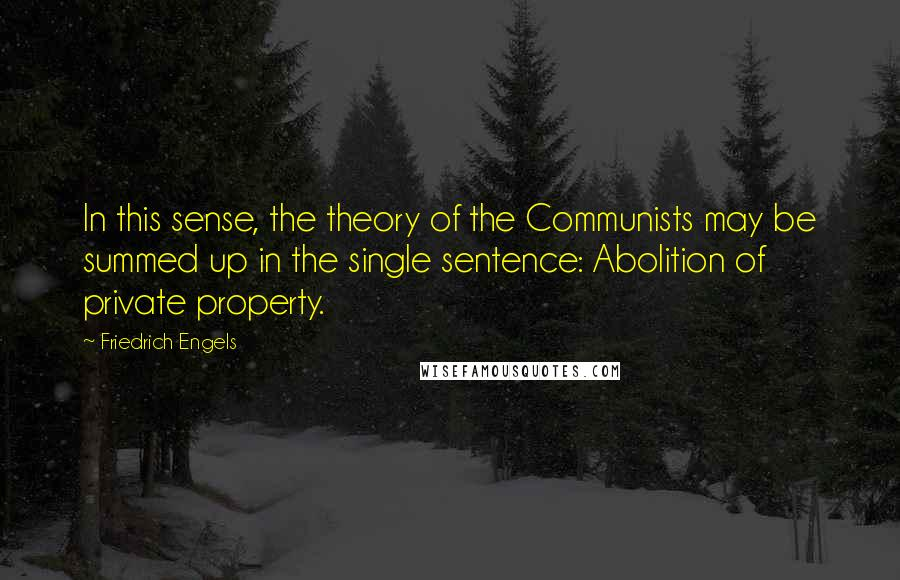 Friedrich Engels quotes: In this sense, the theory of the Communists may be summed up in the single sentence: Abolition of private property.