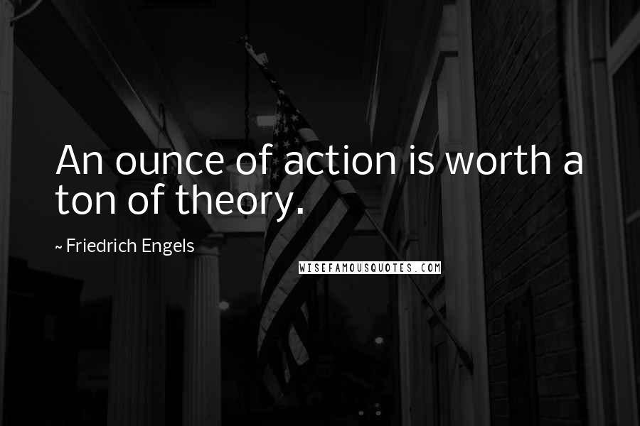 Friedrich Engels quotes: An ounce of action is worth a ton of theory.