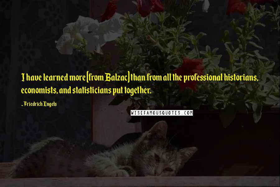 Friedrich Engels quotes: I have learned more [from Balzac] than from all the professional historians, economists, and statisticians put together.