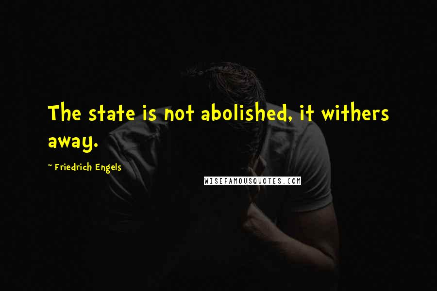 Friedrich Engels quotes: The state is not abolished, it withers away.