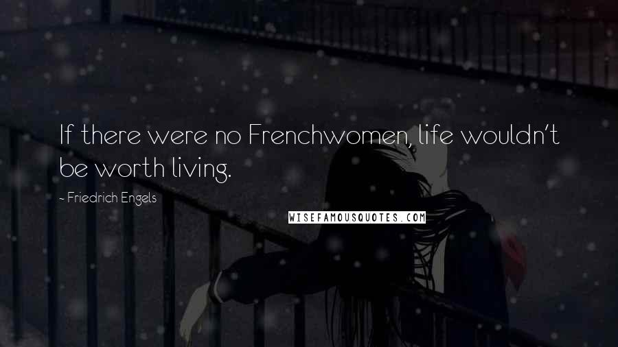 Friedrich Engels quotes: If there were no Frenchwomen, life wouldn't be worth living.