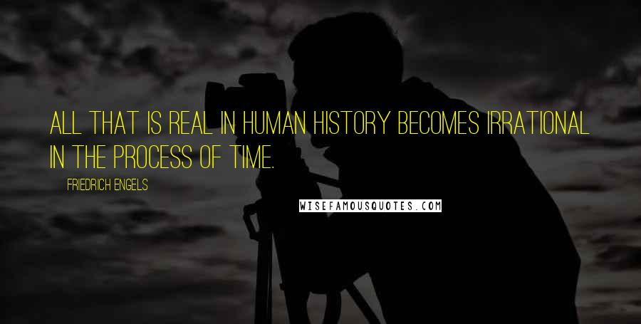Friedrich Engels quotes: All that is real in human history becomes irrational in the process of time.