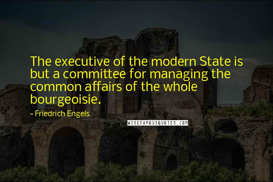 Friedrich Engels quotes: The executive of the modern State is but a committee for managing the common affairs of the whole bourgeoisie.