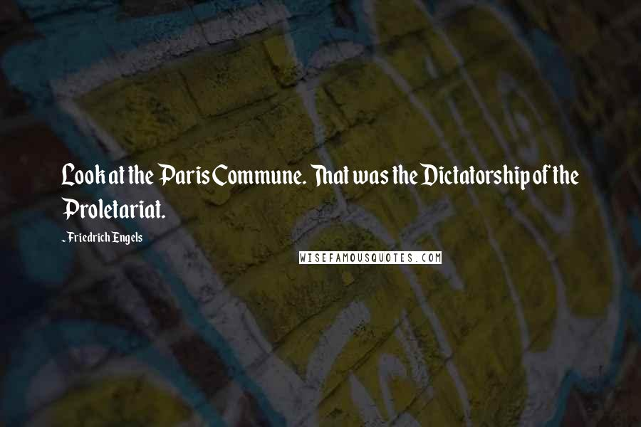 Friedrich Engels quotes: Look at the Paris Commune. That was the Dictatorship of the Proletariat.