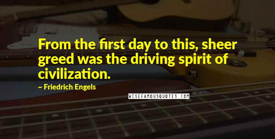 Friedrich Engels quotes: From the first day to this, sheer greed was the driving spirit of civilization.