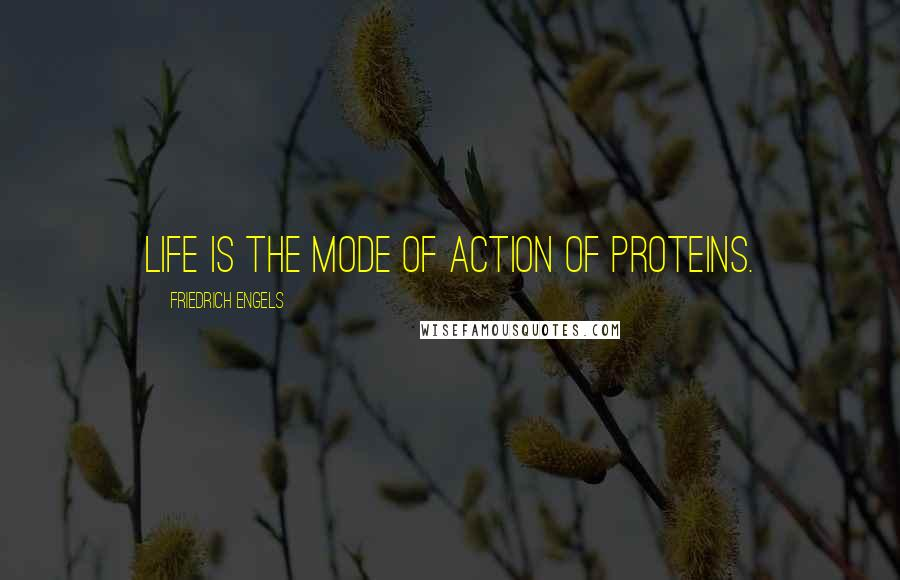 Friedrich Engels quotes: Life is the mode of action of proteins.