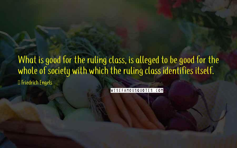 Friedrich Engels quotes: What is good for the ruling class, is alleged to be good for the whole of society with which the ruling class identifies itself.