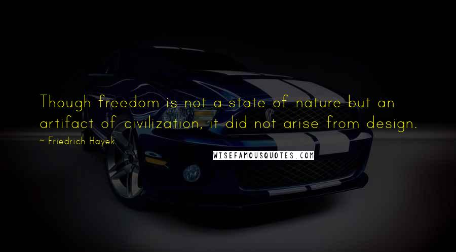 Friedrich Hayek quotes: Though freedom is not a state of nature but an artifact of civilization, it did not arise from design.