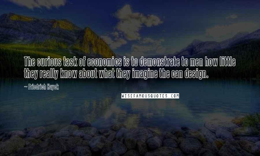 Friedrich Hayek quotes: The curious task of economics is to demonstrate to men how little they really know about what they imagine the can design.