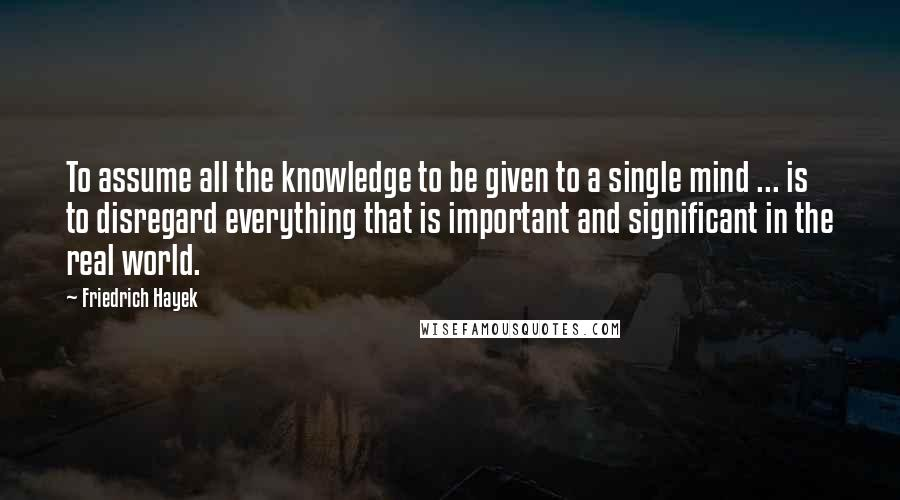 Friedrich Hayek quotes: To assume all the knowledge to be given to a single mind ... is to disregard everything that is important and significant in the real world.