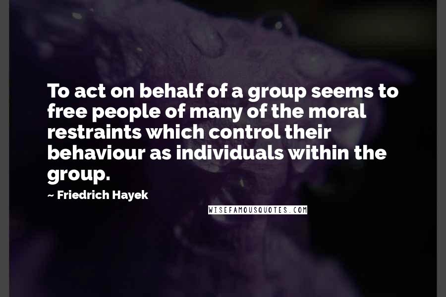 Friedrich Hayek quotes: To act on behalf of a group seems to free people of many of the moral restraints which control their behaviour as individuals within the group.