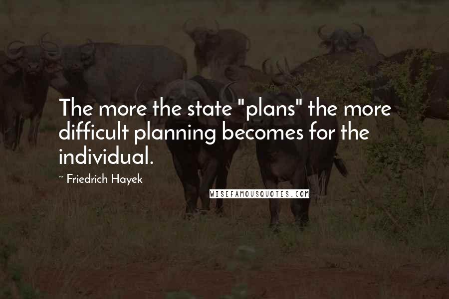 """Friedrich Hayek quotes: The more the state """"plans"""" the more difficult planning becomes for the individual."""