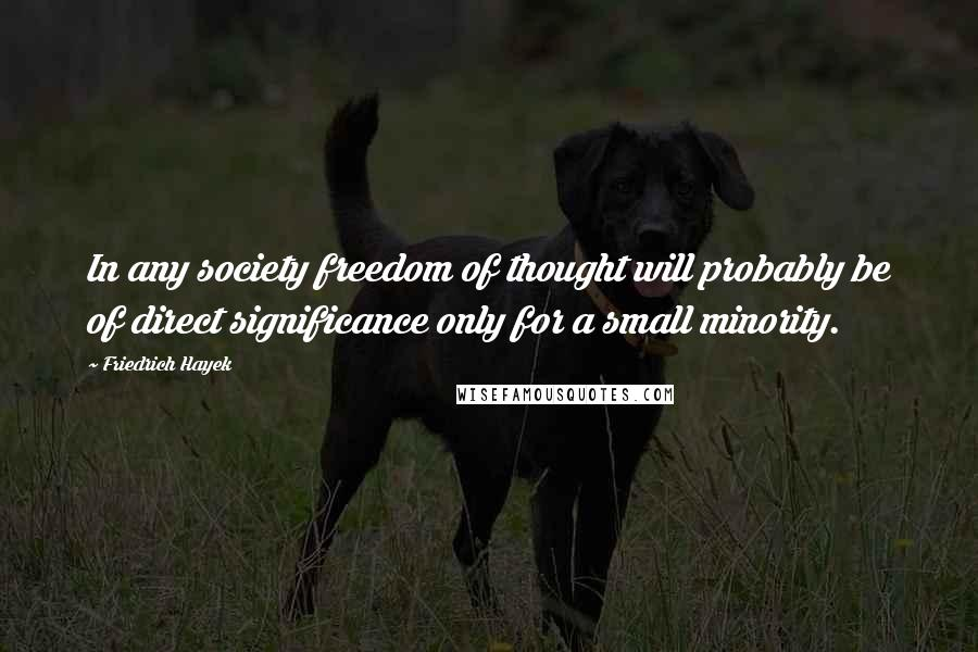 Friedrich Hayek quotes: In any society freedom of thought will probably be of direct significance only for a small minority.