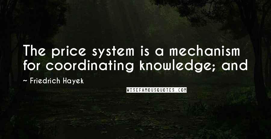 Friedrich Hayek quotes: The price system is a mechanism for coordinating knowledge; and