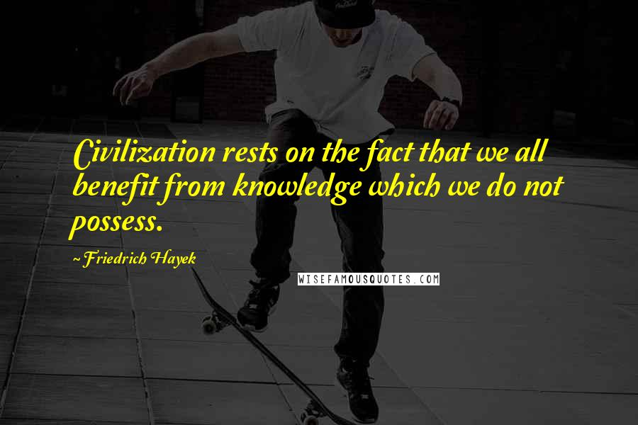 Friedrich Hayek quotes: Civilization rests on the fact that we all benefit from knowledge which we do not possess.
