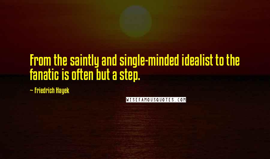 Friedrich Hayek quotes: From the saintly and single-minded idealist to the fanatic is often but a step.