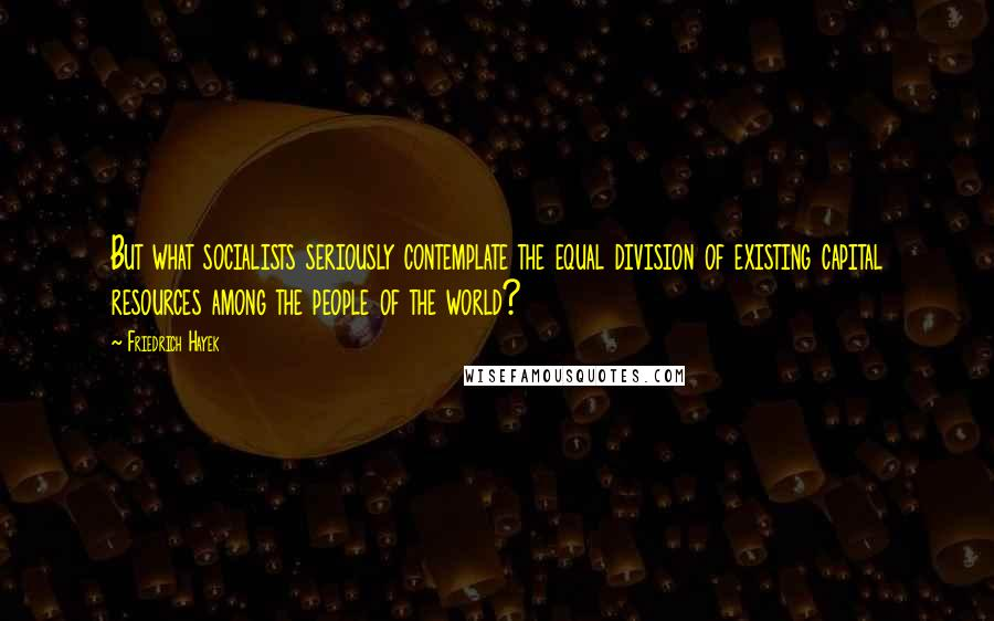 Friedrich Hayek quotes: But what socialists seriously contemplate the equal division of existing capital resources among the people of the world?