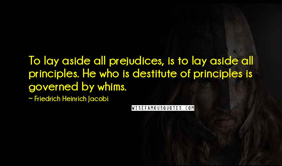 Friedrich Heinrich Jacobi quotes: To lay aside all prejudices, is to lay aside all principles. He who is destitute of principles is governed by whims.