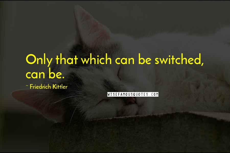 Friedrich Kittler quotes: Only that which can be switched, can be.
