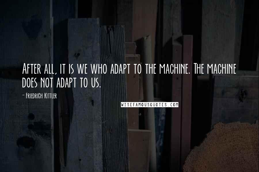 Friedrich Kittler quotes: After all, it is we who adapt to the machine. The machine does not adapt to us.