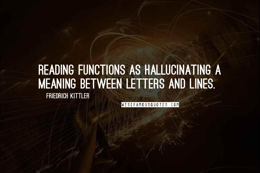 Friedrich Kittler quotes: Reading functions as hallucinating a meaning between letters and lines.