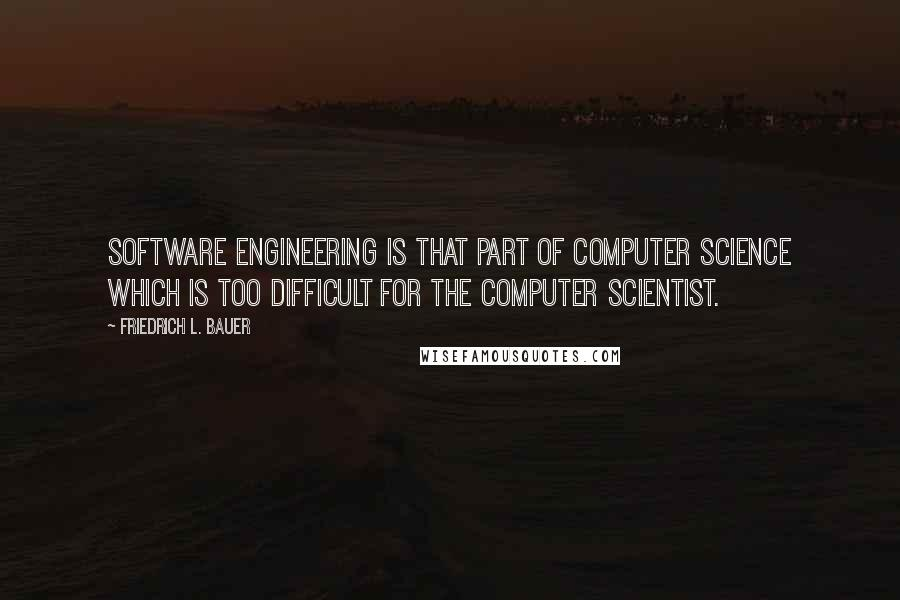 Friedrich L. Bauer quotes: Software Engineering is that part of Computer Science which is too difficult for the Computer Scientist.