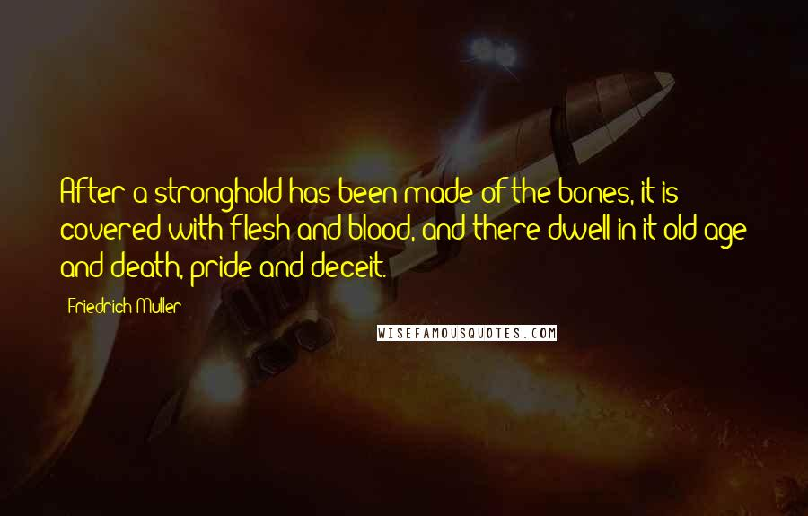 Friedrich Muller quotes: After a stronghold has been made of the bones, it is covered with flesh and blood, and there dwell in it old age and death, pride and deceit.